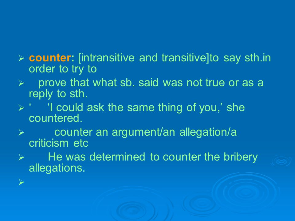 counter: [intransitive and transitive]to say sth.in order to try to